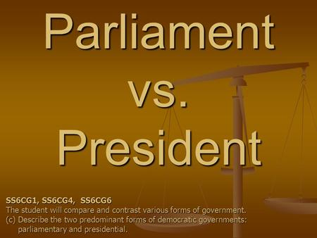 Parliament vs. President SS6CG1, SS6CG4, SS6CG6 The student will compare and contrast various forms of government. (c) Describe the two predominant forms.