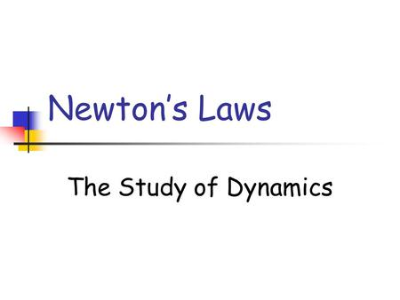 Newton's Laws The Study of Dynamics.