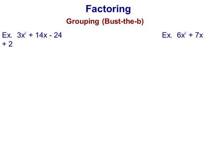 Factoring Grouping (Bust-the-b) Ex. 3x 2 + 14x - 24Ex. 6x 2 + 7x + 2.