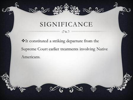SIGNIFICANCE  It constituted a striking departure from the Supreme Court earlier treatments involving Native Americans.