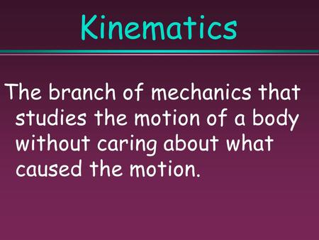 Kinematics The branch of mechanics that studies the motion of a body without caring about what caused the motion.
