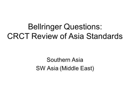 Bellringer Questions: CRCT Review of Asia Standards Southern Asia SW Asia (Middle East)