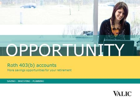OPPORTUNITY Roth 403(b) accounts More savings opportunities for your retirement SAVING : INVESTING : PLANNING.
