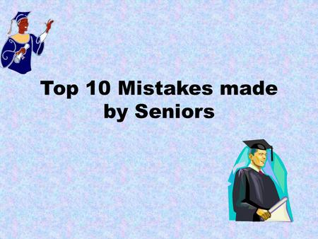Top 10 Mistakes made by Seniors. 10. Failing to use the resources that are available to you. Teachers know about all the challenges you're facing during.
