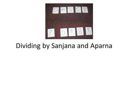 Dividing by Sanjana and Aparna. DMSCB DMSCB stands for Does McDonald Sell Cheese Burgers. That helps you remember to Divide, Multiply, Subtract, Check,and.