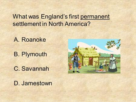 What was England's first permanent settlement in North America? A.Roanoke B.Plymouth C.Savannah D.Jamestown.