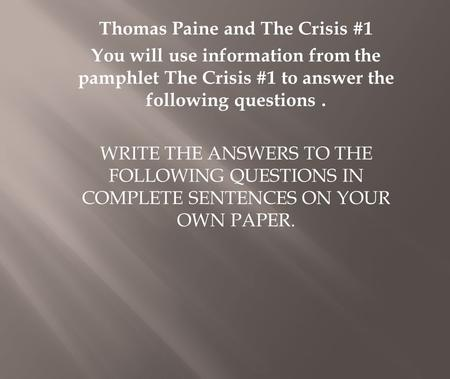 Thomas Paine and The Crisis #1 You will use information from the pamphlet The Crisis #1 to answer the following questions. WRITE THE ANSWERS TO THE FOLLOWING.