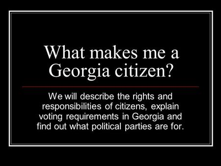 What makes me a Georgia citizen? We will describe the rights and responsibilities of citizens, explain voting requirements in Georgia and find out what.