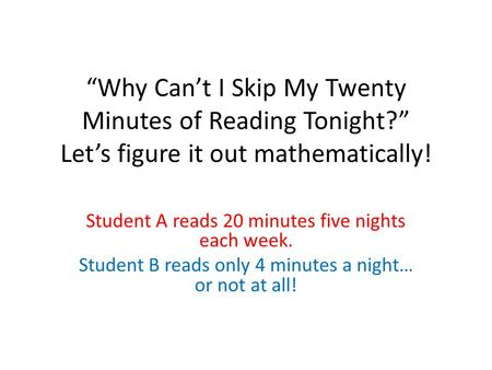 """Why Can't I Skip My Twenty Minutes of Reading Tonight?"" Let's figure it out mathematically! Student A reads 20 minutes five nights each week. Student."
