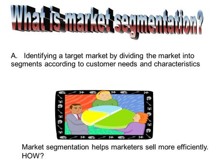 Market segmentation helps marketers sell more efficiently. HOW? A. Identifying a target market by dividing the market into segments according to customer.