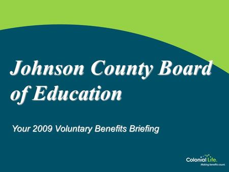 Www.coloniallife.com Johnson County Board of Education Your 2009 Voluntary Benefits Briefing.