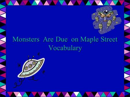 Monsters Are Due on Maple Street Vocabulary. Antagonism Hostility or unfriendliness Katie's reply was filled with antagonism when she was asked to clean.