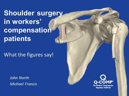Shoulder surgery in workers' compensation patients What the figures say! John North Michael Francis.