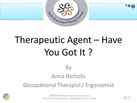 ©2013 North Queensland Therapy Services Pty Ltd. Not to be copied or reproduced without consent. 2013 Therapeutic Agent – Have You Got It ? By Anna Nicholls.