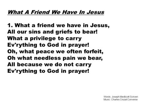 What A Friend We Have In Jesus 1. What a friend we have in Jesus, All our sins and griefs to bear! What a privilege to carry Ev'rything to God in prayer!