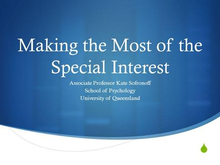  Making the Most of the Special Interest Associate Professor Kate Sofronoff School of Psychology University of Queensland.