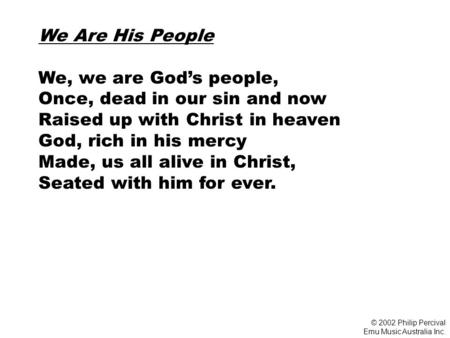 We Are His People We, we are God's people, Once, dead in our sin and now Raised up with Christ in heaven God, rich in his mercy Made, us all alive in Christ,
