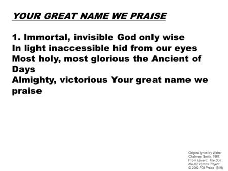 YOUR GREAT NAME WE PRAISE 1. Immortal, invisible God only wise In light inaccessible hid from our eyes Most holy, most glorious the Ancient of Days Almighty,
