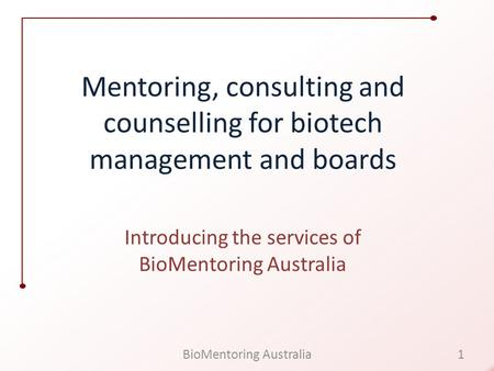 Mentoring, consulting and counselling for biotech management and boards Introducing the services of BioMentoring Australia 1BioMentoring Australia.