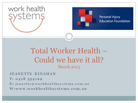 JEANETTE KINAHAN T: 0418 554129 E: W:www.workhealthsystems.com.au Total Worker Health – Could we have it all? March 2013.