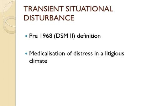 TRANSIENT SITUATIONAL DISTURBANCE Pre 1968 (DSM II) definition Medicalisation of distress in a litigious climate.