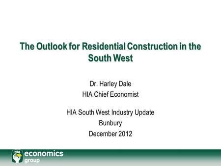 The Outlook for Residential Construction in the South West Dr. Harley Dale HIA Chief Economist HIA South West Industry Update Bunbury December 2012.