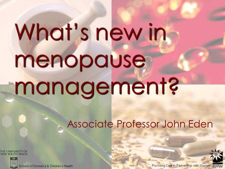 What's new in menopause management? Associate Professor John Eden School of Women's & Children's Health Providing Care in Partnership with Women.