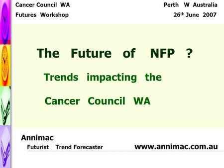 The Future of NFP ? Trends impacting the Cancer Council WA Cancer Council WA Futures Workshop Perth W Australia 26 th June 2007 Annimac Futurist Trend.
