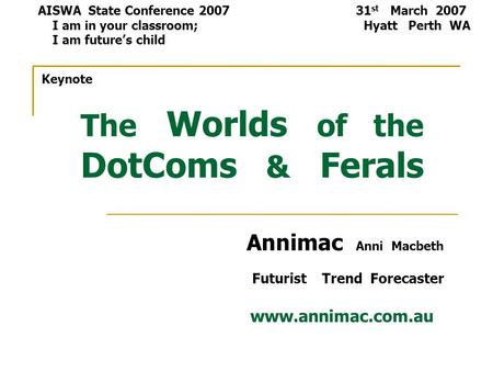 The Worlds of the DotComs & Ferals Annimac Anni Macbeth Futurist Trend Forecaster www.annimac.com.au AISWA State Conference 2007 31 st March 2007 I am.