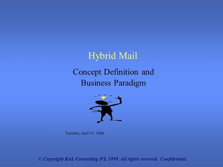 © Copyright BAL Consulting P/L 1999. All rights reserved. Confidential. Hybrid Mail Tuesday, April 13, 1999 Concept Definition and Business Paradigm.