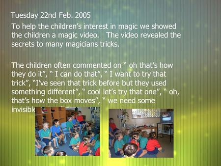 Tuesday 22nd Feb. 2005 To help the children's interest in magic we showed the children a magic video. The video revealed the secrets to many magicians.