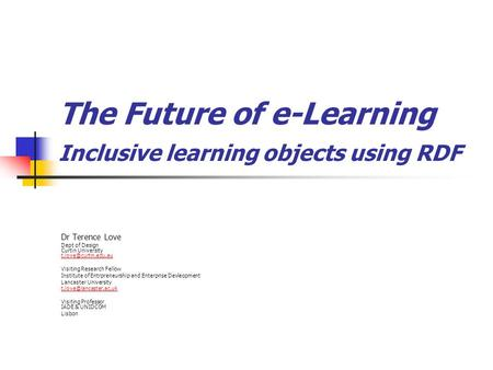The Future of e-Learning Inclusive learning objects using RDF Dr Terence Love Dept of Design Curtin University