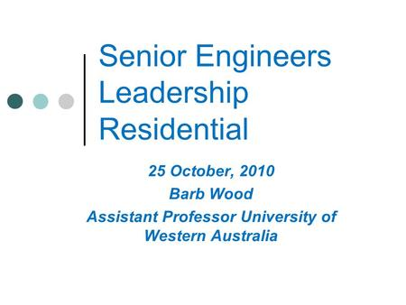 Senior Engineers Leadership Residential 25 October, 2010 Barb Wood Assistant Professor University of Western Australia.