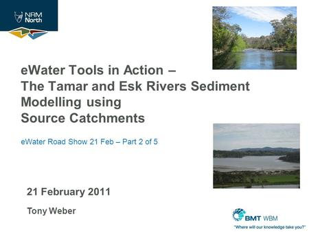 21 February 2011 Tony Weber eWater Tools in Action – The Tamar and Esk Rivers Sediment Modelling using Source Catchments eWater Road Show 21 Feb – Part.