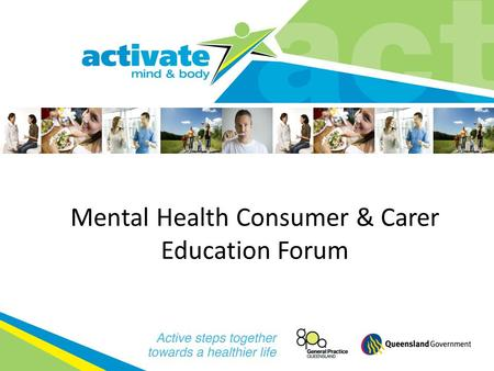 Mental Health Consumer & Carer Education Forum. Overview activate: mind & body is a state wide project that aims to bring together consumers, carers,
