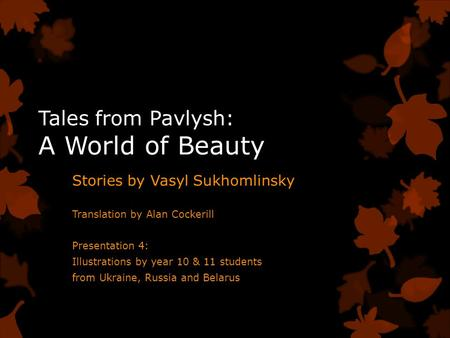 Tales from Pavlysh: A World of Beauty Stories by Vasyl Sukhomlinsky Translation by Alan Cockerill Presentation 4: Illustrations by year 10 & 11 students.