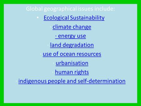 Global geographical issues include: Ecological Sustainability · climate changeclimate change · energy use · land degradationland degradation · use of ocean.