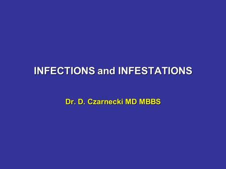 INFECTIONS and INFESTATIONS Dr. D. Czarnecki MD MBBS.