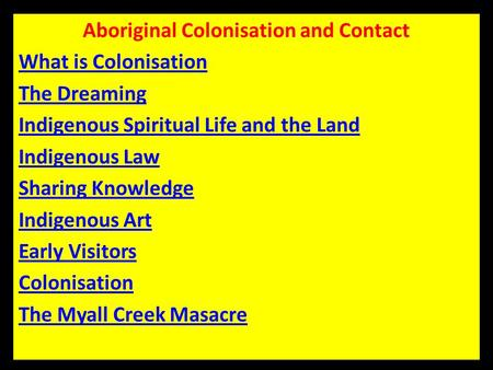 Aboriginal Colonisation and Contact What is Colonisation The Dreaming Indigenous Spiritual Life and the Land Indigenous Law Sharing Knowledge Indigenous.
