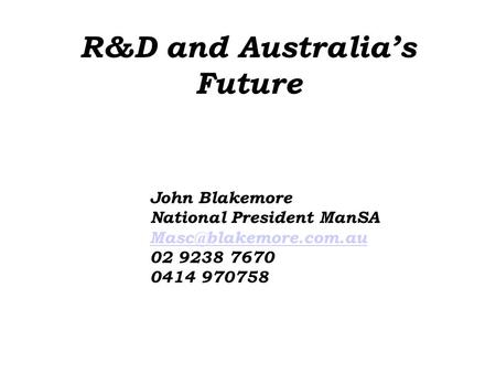 R&D and Australia's Future John Blakemore National President ManSA 02 9238 7670 0414 970758.