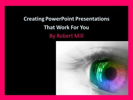Creating PowerPoint Presentations That Work For You By Robert Mill.