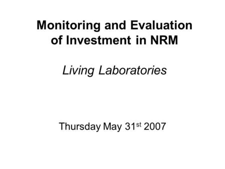 Monitoring and Evaluation of Investment in NRM Living Laboratories Thursday May 31 st 2007.