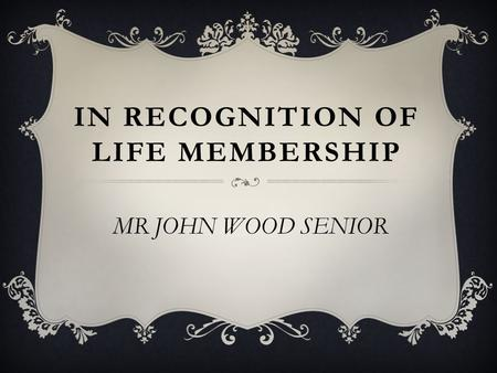 IN RECOGNITION OF LIFE MEMBERSHIP MR JOHN WOOD SENIOR.