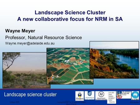 Landscape science cluster DWLBC DEH SARDI DFEEST NRM Boards 13 March 2008Copyright © 2008 The University of Adelaide Wayne S Meyer Slide Number 1 Landscape.