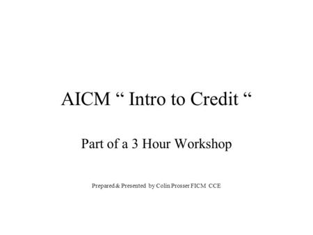 "AICM "" Intro to Credit "" Part of a 3 Hour Workshop Prepared & Presented by Colin Prosser FICM CCE."