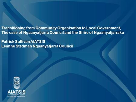 Transitioning from Community Organisation to Local Government, The case of Ngaanyatjarra Council and the Shire of Ngaanyatjarraku Patrick Sullivan AIATSIS.