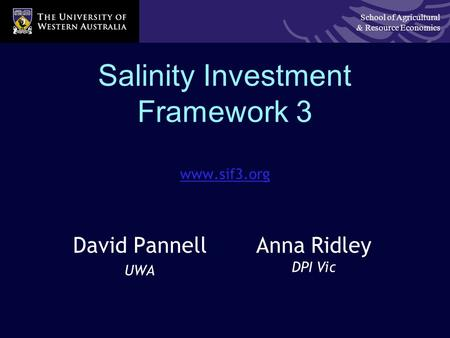 School of Agricultural & Resource Economics Salinity Investment Framework 3 www.sif3.org David Pannell UWA Anna Ridley DPI Vic.
