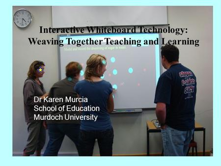 Interactive Whiteboard Technology: Weaving Together Teaching and Learning Dr Karen Murcia School of Education Murdoch University.