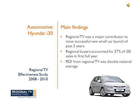 Regional TV Effectiveness Study 2008 - 2010 Automotive: Hyundai i30 Regional TV was a major contributor to most successful new small car launch of past.