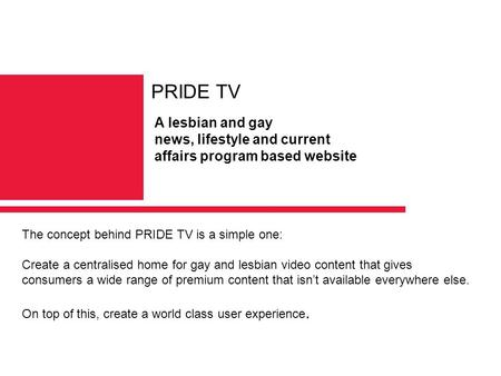 The concept behind PRIDE TV is a simple one: Create a centralised home for gay and lesbian video content that gives consumers a wide range of premium content.